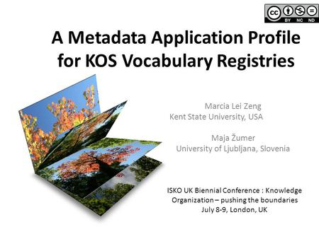 A Metadata Application Profile for KOS Vocabulary Registries Marcia Lei Zeng Kent State University, USA Maja Žumer University of Ljubljana, Slovenia ISKO.
