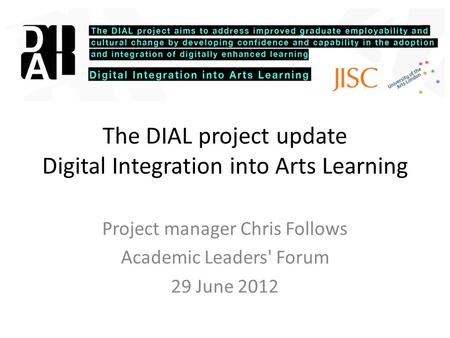 The DIAL project update Digital Integration into Arts Learning Project manager Chris Follows Academic Leaders' Forum 29 June 2012.