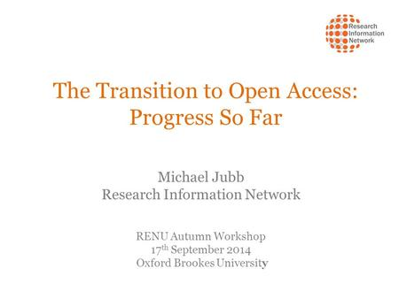 The Transition to Open Access: Progress So Far Michael Jubb Research Information Network RENU Autumn Workshop 17 th September 2014 Oxford Brookes University.