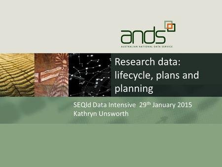 Research data: lifecycle, plans and planning SEQld Data Intensive 29 th January 2015 Kathryn Unsworth.