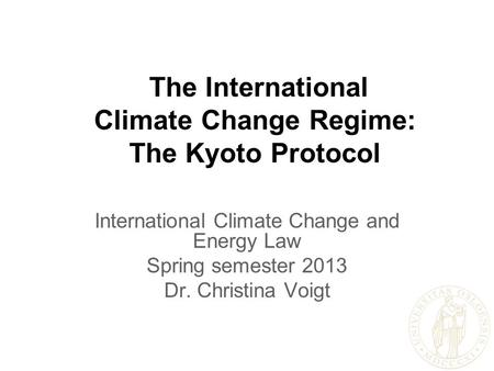 The International Climate Change Regime: The Kyoto Protocol International Climate Change and Energy Law Spring semester 2013 Dr. Christina Voigt.