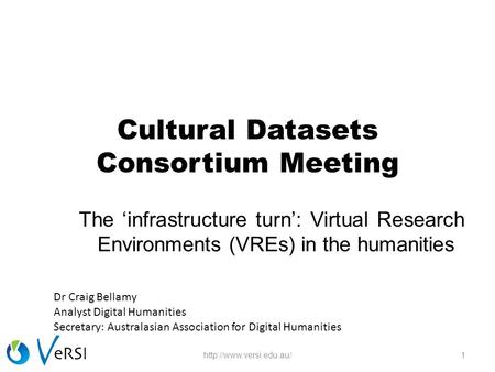 Cultural Datasets Consortium Meeting The 'infrastructure turn': Virtual Research Environments (VREs) in the humanities 1http://www.versi.edu.au/ Dr Craig.