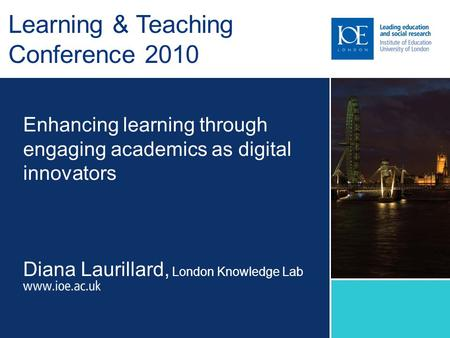 Enhancing learning through engaging academics as digital innovators Diana Laurillard, London Knowledge Lab Learning & Teaching Conference 2010.