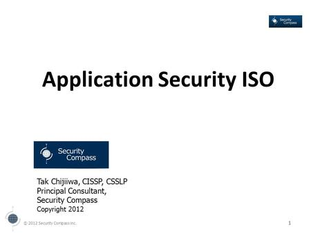 © 2012 Security Compass inc. 1 Application Security ISO Tak Chijiiwa, CISSP, CSSLP Principal Consultant, Security Compass Copyright 2012.
