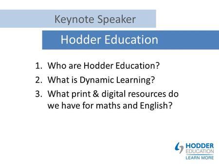 Hodder Education 1.Who are Hodder Education? 2.What is Dynamic Learning? 3.What print & digital resources do we have for maths and English? Keynote Speaker.