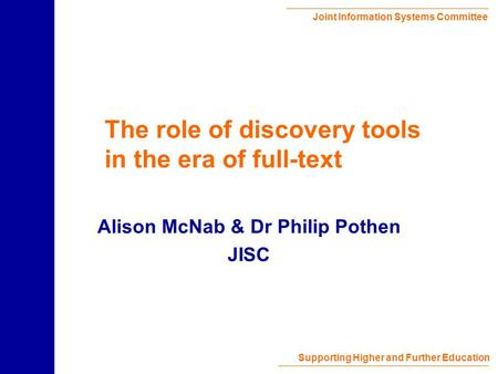 Joint Information Systems Committee Supporting Higher and Further Education The role of discovery tools in the era of full-text Alison McNab & Dr Philip.