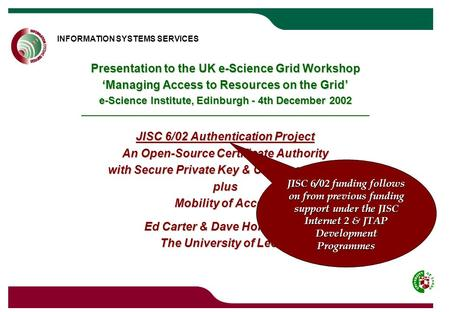 INFORMATION SYSTEMS SERVICES UNIVERSITY OF LEEDS Presentation to the UK e-Science Grid Workshop 'Managing Access to Resources on the Grid' e-Science Institute,