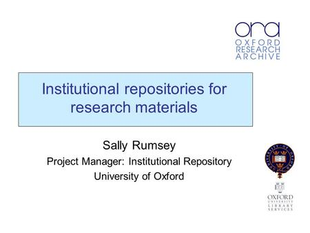Institutional repositories for research materials Sally Rumsey Project Manager: Institutional Repository University of Oxford.