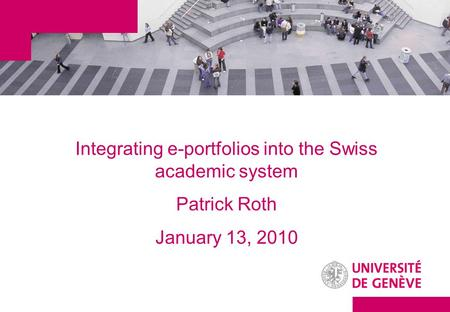 Integrating e-portfolios into the Swiss academic system Patrick Roth January 13, 2010.