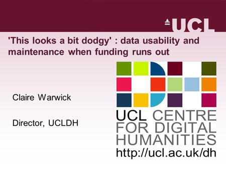 'This looks a bit dodgy' : data usability and maintenance when funding runs out Claire Warwick Director, UCLDH.