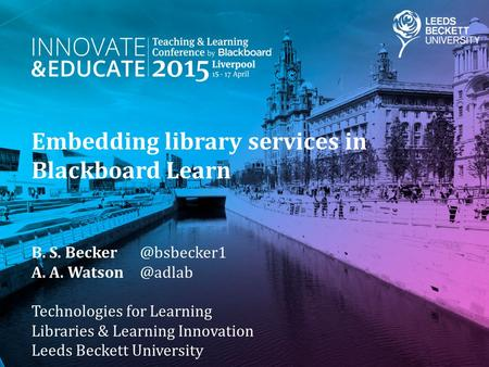 Embedding library services in Blackboard Learn B. S. A. A. Technologies for Learning Libraries & Learning Innovation Leeds.