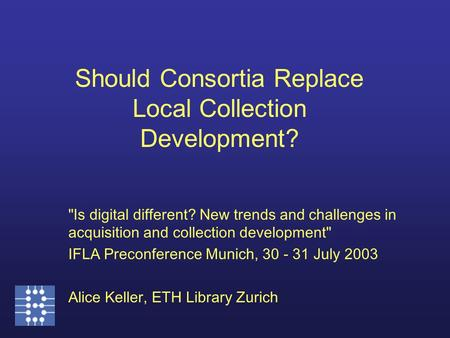Is digital different? New trends and challenges in acquisition and collection development IFLA Preconference Munich, 30 - 31 July 2003 Alice Keller,