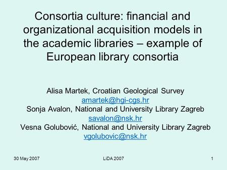 30 May 2007LiDA 20071 Consortia culture: financial and organizational acquisition models in the academic libraries – example of European library consortia.