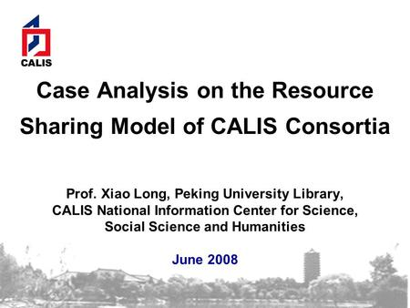 Case Analysis on the Resource Sharing Model of CALIS Consortia Prof. Xiao Long, Peking University Library, CALIS National Information Center for Science,