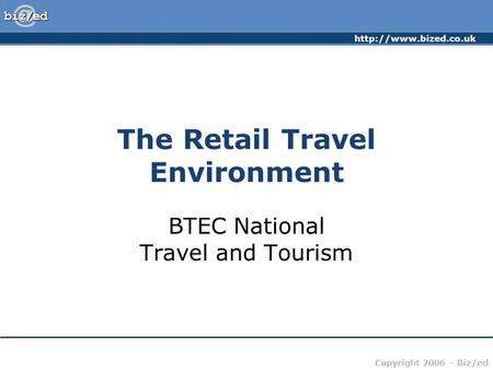 Copyright 2006 – Biz/ed The Retail Travel Environment BTEC National Travel and Tourism.