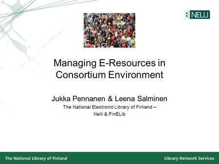 Managing E-Resources in Consortium Environment Jukka Pennanen & Leena Salminen The National Electronic Library of Finland – Nelli & FinELib.