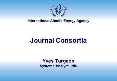 International Atomic Energy Agency Journal Consortia Yves Turgeon Systems Analyst, INIS.