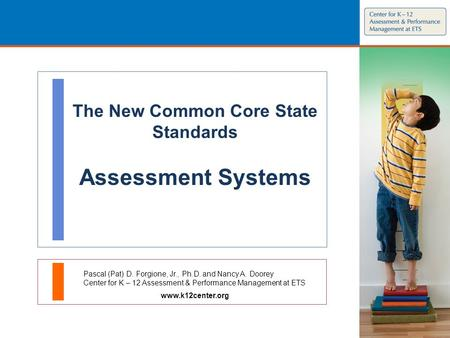 The New Common Core State Standards Assessment Systems Pascal (Pat) D. Forgione, Jr., Ph.D. and Nancy A. Doorey Center for K – 12 Assessment & Performance.