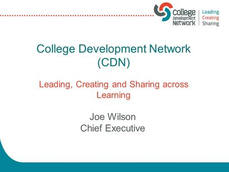 College Development Network (CDN) Leading, Creating and Sharing across Learning Joe Wilson Chief Executive.
