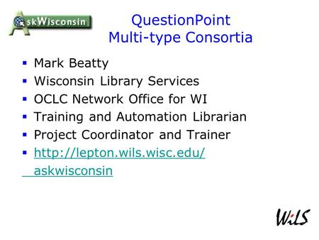 QuestionPoint Multi-type Consortia  Mark Beatty  Wisconsin Library Services  OCLC Network Office for WI  Training and Automation Librarian  Project.