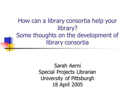 How can a library consortia help your library? Some thoughts on the development of library consortia Sarah Aerni Special Projects Librarian University.