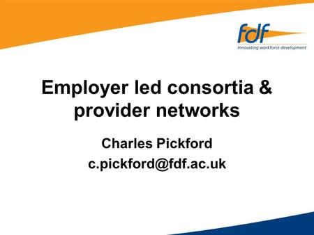 Employer led consortia & provider networks Charles Pickford