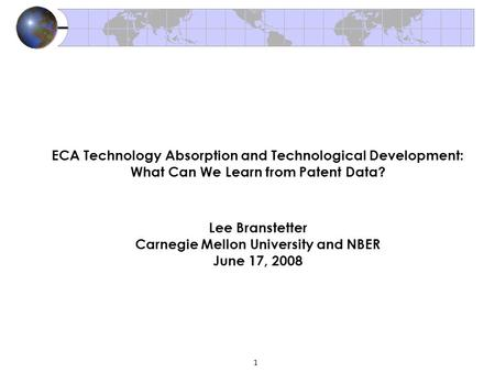 1 ECA Technology Absorption and Technological Development: What Can We Learn from Patent Data? Lee Branstetter Carnegie Mellon University and NBER June.