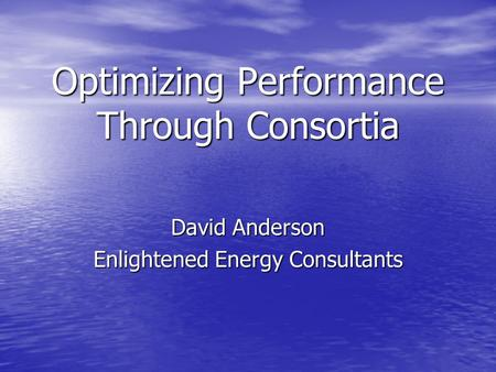 Optimizing Performance Through Consortia David Anderson Enlightened Energy Consultants.