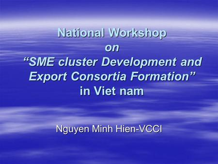 "National Workshop on ""SME cluster Development and Export Consortia Formation"" in Viet nam Nguyen Minh Hien-VCCI."