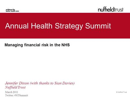 © Nuffield Trust Annual Health Strategy Summit Managing financial risk in the NHS March 2011 Twitter: #NTSummit Jennifer Dixon (with thanks to Sian Davies)