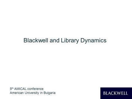 1 Blackwell and Library Dynamics 5 th AMICAL conference American University in Bulgaria.