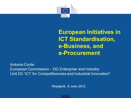 "European Initiatives in ICT Standardisation, e-Business, and e-Procurement Antonio Conte European Commission – DG Enterprise and Industry Unit D3 ""ICT."