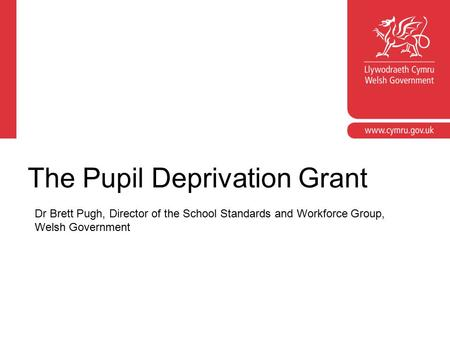 The Pupil Deprivation Grant Dr Brett Pugh, Director of the School Standards and Workforce Group, Welsh Government.