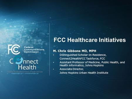 FCC Healthcare Initiatives M. Chris Gibbons MD, MPH Distinguished Scholar-in-Residence, Connect2HealthFCC Taskforce, FCC Assistant Professor of Medicine,