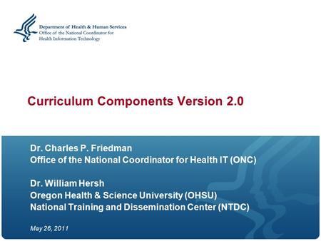 Curriculum Components Version 2.0 Dr. Charles P. Friedman Office of the National Coordinator for Health IT (ONC) Dr. William Hersh Oregon Health & Science.