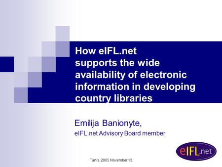 Tunis, 2005 November 13 How eIFL.net supports the wide availability of electronic information in developing country libraries Emilija Banionyte, eIFL.net.