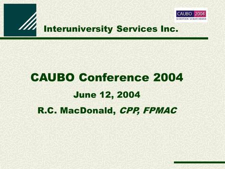 Interuniversity Services Inc. CAUBO Conference 2004 June 12, 2004 R.C. MacDonald, CPP, FPMAC.