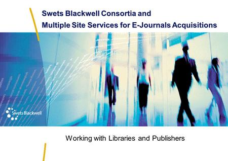 Swets Blackwell Consortia and Multiple Site Services for E-Journals Acquisitions Working with Libraries and Publishers.