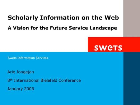 Swets Information Services Arie Jongejan 8 th International Bielefeld Conference January 2006 Scholarly Information on the Web A Vision for the Future.