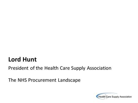 Lord Hunt President of the Health Care Supply Association The NHS Procurement Landscape.