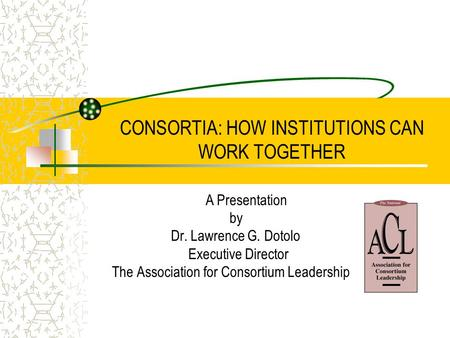 CONSORTIA: HOW INSTITUTIONS CAN WORK TOGETHER A Presentation by Dr. Lawrence G. Dotolo Executive Director The Association for Consortium Leadership.