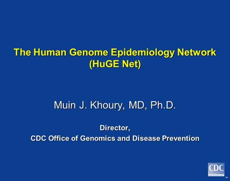 TM The Human Genome Epidemiology Network (HuGE Net) Muin J. Khoury, MD, Ph.D. Director, CDC Office of Genomics and Disease Prevention.