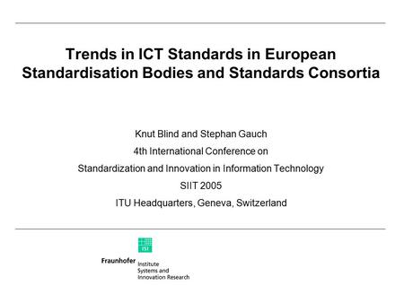 Trends in ICT Standards in European Standardisation Bodies and Standards Consortia Knut Blind and Stephan Gauch 4th International Conference on Standardization.