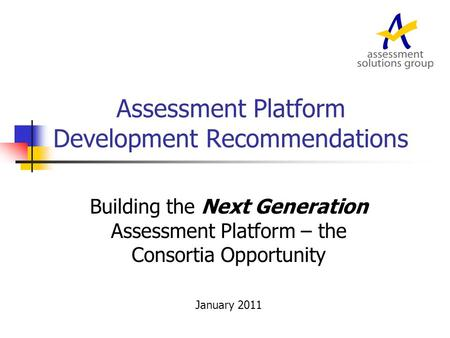 <strong>Assessment</strong> Platform Development Recommendations Building the Next Generation <strong>Assessment</strong> Platform – the Consortia Opportunity January 2011.