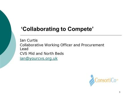 1 'Collaborating to Compete' Ian Curtis Collaborative Working Officer and Procurement Lead CVS Mid and North Beds