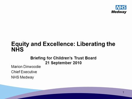 1 Equity and Excellence: Liberating the NHS Marion Dinwoodie Chief Executive NHS Medway Briefing for Children's Trust Board 21 September 2010.