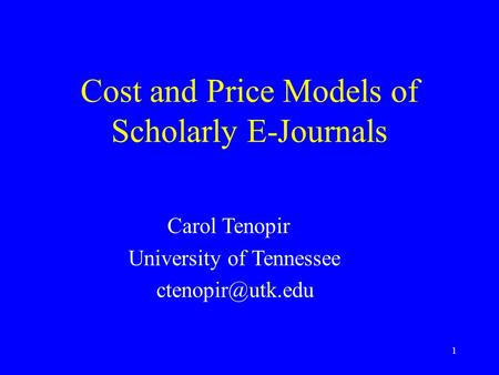 1 Cost and Price Models of Scholarly E-Journals Carol Tenopir University of Tennessee