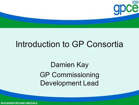 NHS BRADFORD AND AIREDALE Introduction to GP Consortia Damien Kay GP Commissioning Development Lead.