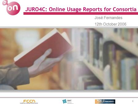 1 JURO4C: Online Usage Reports for Consortia José Fernandes 12th October 2006.