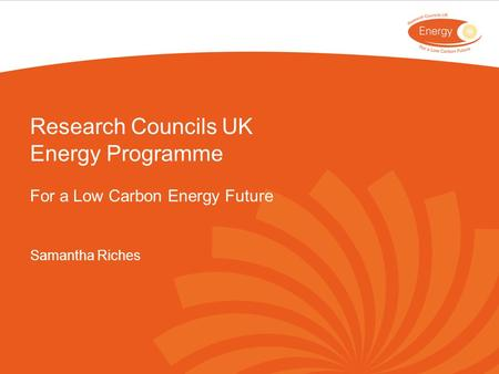 Research Councils UK Energy Programme For a Low Carbon Energy Future Samantha Riches.
